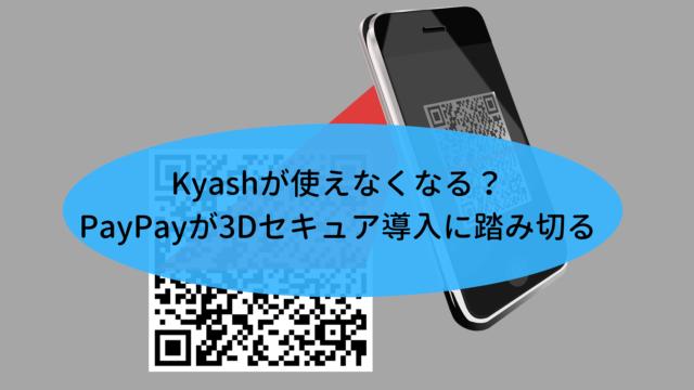 Kyashが使えなくなる?PayPayが3Dセキュア導入に踏み切る