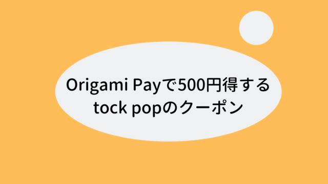 Origami Payで500円得するtock popのクーポン