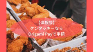 【体験談】ケンタッキーならOrigami Payで半額